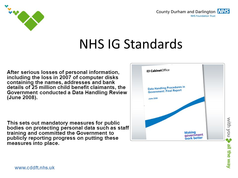 www.cddft.nhs.uk NHS IG Standards After serious losses of personal information, including the loss in 2007 of computer disks containing the names, addresses and bank details of 25 million child benefit claimants, the Government conducted a Data Handling Review (June 2008).