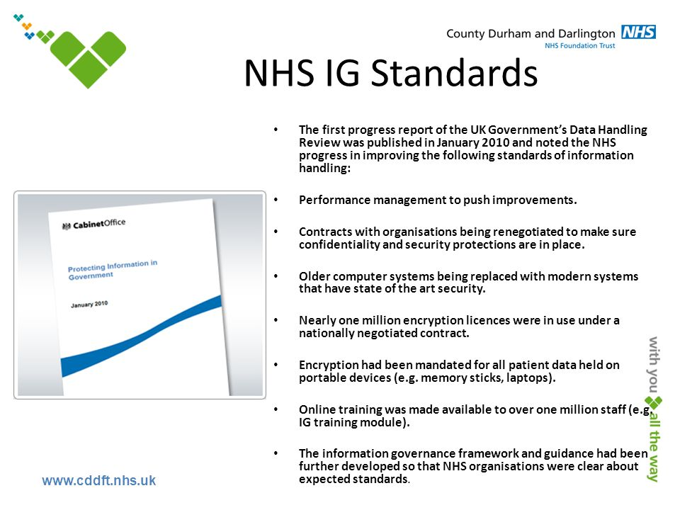 www.cddft.nhs.uk NHS IG Standards The first progress report of the UK Government's Data Handling Review was published in January 2010 and noted the NHS progress in improving the following standards of information handling: Performance management to push improvements.