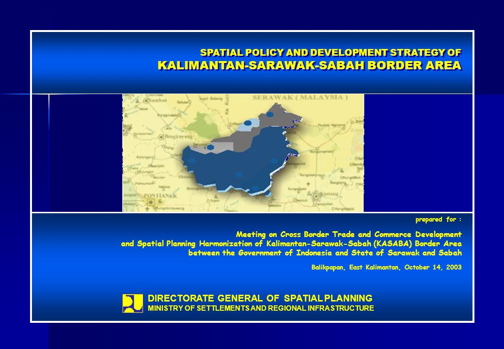 SPATIAL POLICY AND DEVELOPMENT STRATEGY OF KALIMANTAN-SARAWAK-SABAH BORDER AREA SPATIAL POLICY AND DEVELOPMENT STRATEGY OF KALIMANTAN-SARAWAK-SABAH BORDER AREA prepared for : Meeting on Cross Border Trade and Commerce Development and Spatial Planning Harmonization of Kalimantan-Sarawak-Sabah (KASABA) Border Area between the Government of Indonesia and State of Sarawak and Sabah Balikpapan, East Kalimantan, October 14, 2003 DIRECTORATE GENERAL OF SPATIAL PLANNING MINISTRY OF SETTLEMENTS AND REGIONAL INFRASTRUCTURE