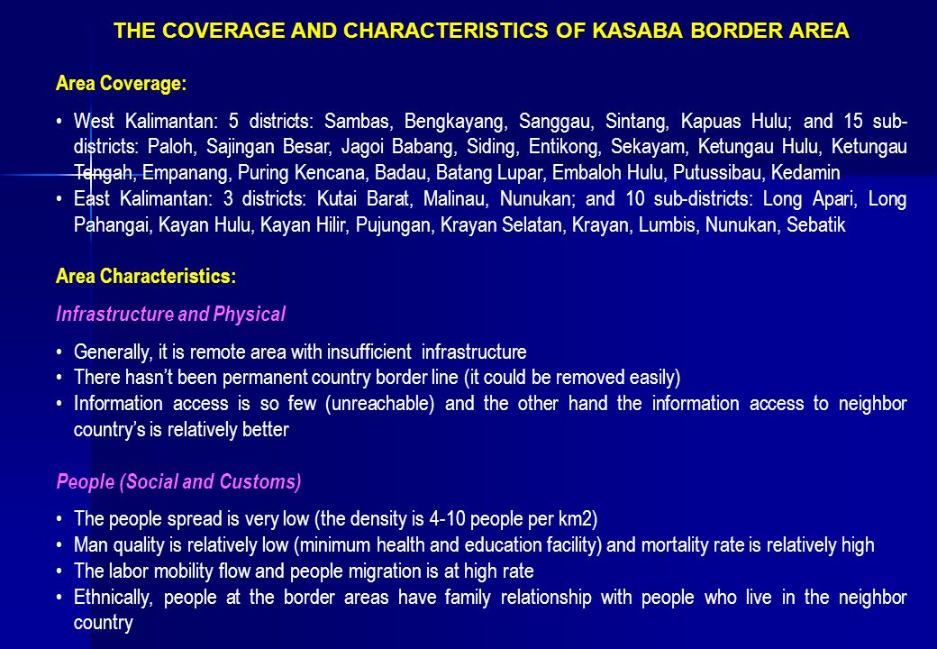 THE COVERAGE AND CHARACTERISTICS OF KASABA BORDER AREA Area Coverage: West Kalimantan: 5 districts: Sambas, Bengkayang, Sanggau, Sintang, Kapuas Hulu; and 15 sub- districts: Paloh, Sajingan Besar, Jagoi Babang, Siding, Entikong, Sekayam, Ketungau Hulu, Ketungau Tengah, Empanang, Puring Kencana, Badau, Batang Lupar, Embaloh Hulu, Putussibau, Kedamin East Kalimantan: 3 districts: Kutai Barat, Malinau, Nunukan; and 10 sub-districts: Long Apari, Long Pahangai, Kayan Hulu, Kayan Hilir, Pujungan, Krayan Selatan, Krayan, Lumbis, Nunukan, Sebatik Area Characteristics: Infrastructure and Physical Generally, it is remote area with insufficient infrastructure There hasn't been permanent country border line (it could be removed easily) Information access is so few (unreachable) and the other hand the information access to neighbor country's is relatively better People (Social and Customs) The people spread is very low (the density is 4-10 people per km2) Man quality is relatively low (minimum health and education facility) and mortality rate is relatively high The labor mobility flow and people migration is at high rate Ethnically, people at the border areas have family relationship with people who live in the neighbor country