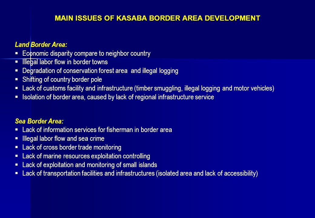 MAIN ISSUES OF KASABA BORDER AREA DEVELOPMENT Land Border Area:  Economic disparity compare to neighbor country  Illegal labor flow in border towns  Degradation of conservation forest area and illegal logging  Shifting of country border pole  Lack of customs facility and infrastructure (timber smuggling, illegal logging and motor vehicles)  Isolation of border area, caused by lack of regional infrastructure service Sea Border Area:  Lack of information services for fisherman in border area  Illegal labor flow and sea crime  Lack of cross border trade monitoring  Lack of marine resources exploitation controlling  Lack of exploitation and monitoring of small islands  Lack of transportation facilities and infrastructures (isolated area and lack of accessibility)