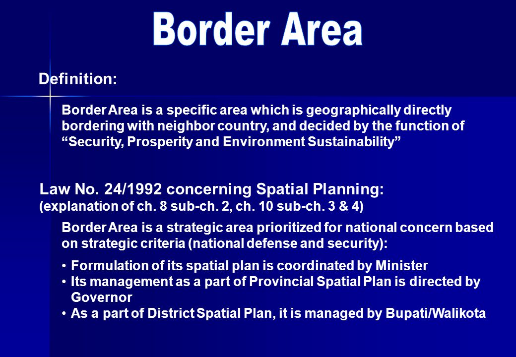 Definition: Border Area is a specific area which is geographically directly bordering with neighbor country, and decided by the function of Security, Prosperity and Environment Sustainability Law No.