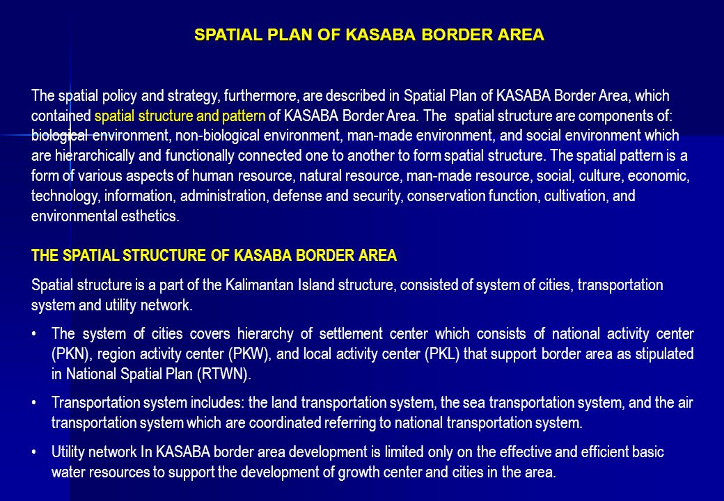 SPATIAL PLAN OF KASABA BORDER AREA SPATIAL PLAN OF KASABA BORDER AREA The spatial policy and strategy, furthermore, are described in Spatial Plan of KASABA Border Area, which contained spatial structure and pattern of KASABA Border Area.