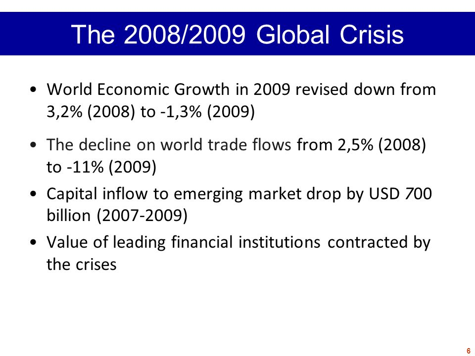 World Economic Growth in 2009 revised down from 3,2% (2008) to -1,3% (2009) The decline on world trade flows from 2,5% (2008) to -11% (2009) Capital inflow to emerging market drop by USD 700 billion (2007-2009) Value of leading financial institutions contracted by the crises 6 The 2008/2009 Global Crisis