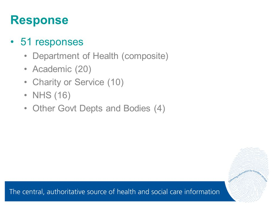 Response 51 responses Department of Health (composite) Academic (20) Charity or Service (10) NHS (16) Other Govt Depts and Bodies (4)