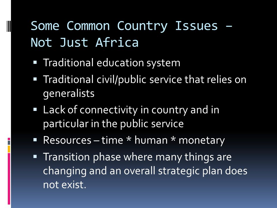 Some Common Country Issues – Not Just Africa  Traditional education system  Traditional civil/public service that relies on generalists  Lack of connectivity in country and in particular in the public service  Resources – time * human * monetary  Transition phase where many things are changing and an overall strategic plan does not exist.