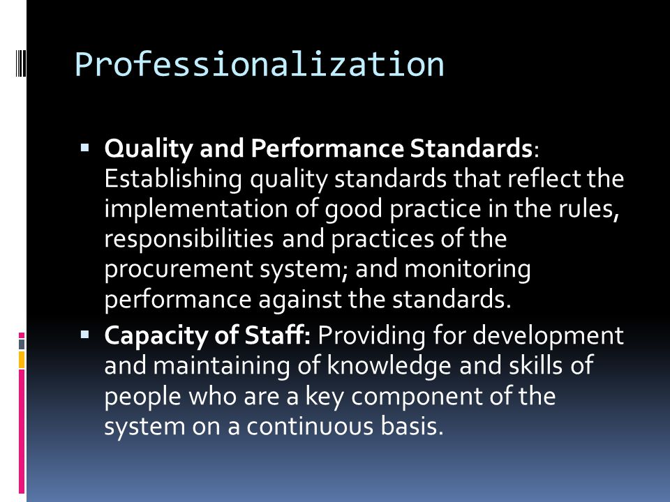 Professionalization  Quality and Performance Standards: Establishing quality standards that reflect the implementation of good practice in the rules, responsibilities and practices of the procurement system; and monitoring performance against the standards.