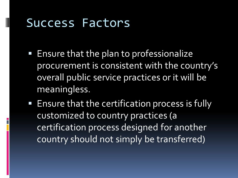 Success Factors  Ensure that the plan to professionalize procurement is consistent with the country's overall public service practices or it will be meaningless.