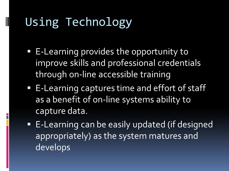 Using Technology  E-Learning provides the opportunity to improve skills and professional credentials through on-line accessible training  E-Learning captures time and effort of staff as a benefit of on-line systems ability to capture data.