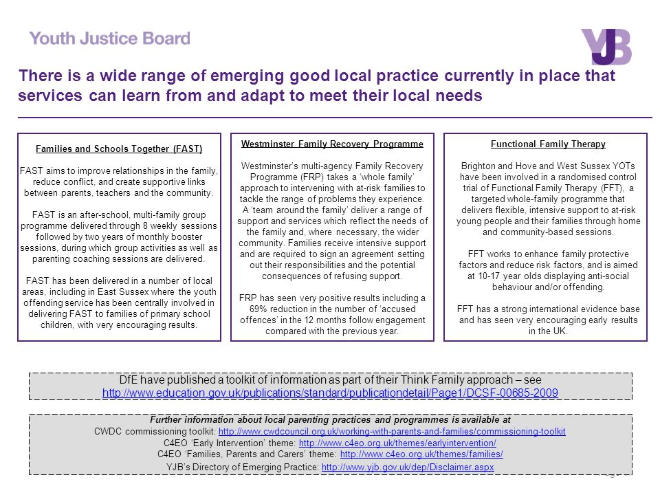 Page 11 There is a wide range of emerging good local practice currently in place that services can learn from and adapt to meet their local needs DfE have published a toolkit of information as part of their Think Family approach – see http://www.education.gov.uk/publications/standard/publicationdetail/Page1/DCSF-00685-2009 http://www.education.gov.uk/publications/standard/publicationdetail/Page1/DCSF-00685-2009 Further information about local parenting practices and programmes is available at CWDC commissioning toolkit: http://www.cwdcouncil.org.uk/working-with-parents-and-families/commissioning-toolkithttp://www.cwdcouncil.org.uk/working-with-parents-and-families/commissioning-toolkit C4EO 'Early Intervention' theme: http://www.c4eo.org.uk/themes/earlyintervention/http://www.c4eo.org.uk/themes/earlyintervention/ C4EO 'Families, Parents and Carers' theme: http://www.c4eo.org.uk/themes/families/http://www.c4eo.org.uk/themes/families/ YJB's Directory of Emerging Practice: http://www.yjb.gov.uk/dep/Disclaimer.aspxhttp://www.yjb.gov.uk/dep/Disclaimer.aspx Westminster Family Recovery Programme Westminster's multi-agency Family Recovery Programme (FRP) takes a 'whole family' approach to intervening with at-risk families to tackle the range of problems they experience.
