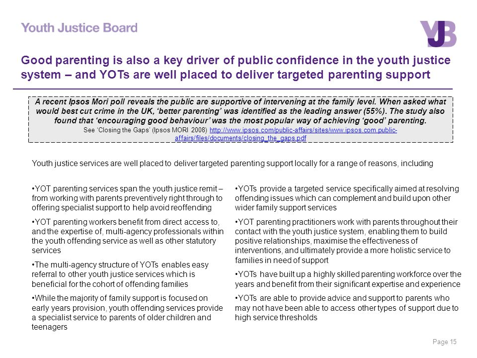 Page 15 Good parenting is also a key driver of public confidence in the youth justice system – and YOTs are well placed to deliver targeted parenting support Youth justice services are well placed to deliver targeted parenting support locally for a range of reasons, including A recent Ipsos Mori poll reveals the public are supportive of intervening at the family level.