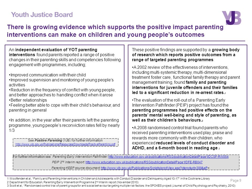 Page 9 There is growing evidence which supports the positive impact parenting interventions can make on children and young people's outcomes An independent evaluation of YOT parenting interventions found parents reported a range of positive changes in their parenting skills and competencies following engagement with programmes, including; Improved communication with their child Improved supervision and monitoring of young people's activities Reduction in the frequency of conflict with young people, and better approaches to handling conflict when it arose Better relationships Feeling better able to cope with their child's behaviour, and parenting in general In addition, in the year after their parents left the parenting programme, young people's reconviction rates fell by nearly 1/3 These positive findings are supported by a growing body of research which reports positive outcomes from a range of targeted parenting programmes: A 2002 review of the effectiveness of interventions, including multi-systemic therapy, multi-dimensional treatment foster care, functional family therapy and parent management training, found family and parenting interventions for juvenile offenders and their families led to a significant reduction in re-arrest rates.