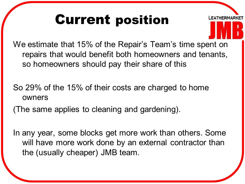 Current position We estimate that 15% of the Repair's Team's time spent on repairs that would benefit both homeowners and tenants, so homeowners should pay their share of this So 29% of the 15% of their costs are charged to home owners (The same applies to cleaning and gardening).