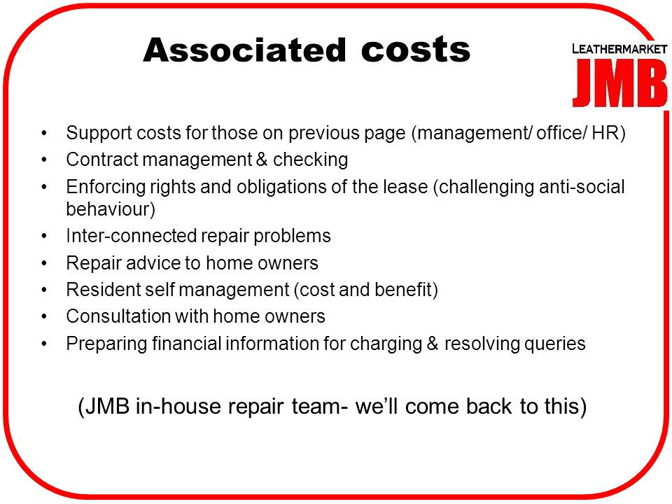 Support costs for those on previous page (management/ office/ HR) Contract management & checking Enforcing rights and obligations of the lease (challenging anti-social behaviour) Inter-connected repair problems Repair advice to home owners Resident self management (cost and benefit) Consultation with home owners Preparing financial information for charging & resolving queries (JMB in-house repair team- we'll come back to this) Associated costs