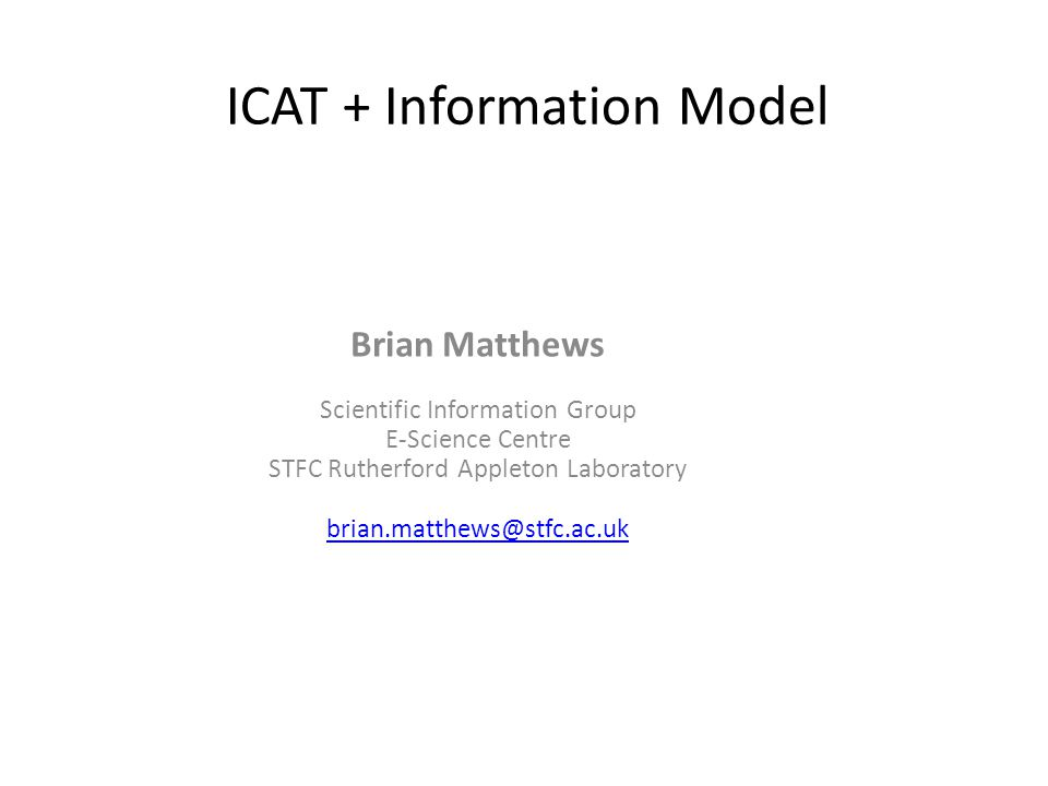 ICAT + Information Model Brian Matthews Scientific Information Group E-Science Centre STFC Rutherford Appleton Laboratory brian.matthews@stfc.ac.uk