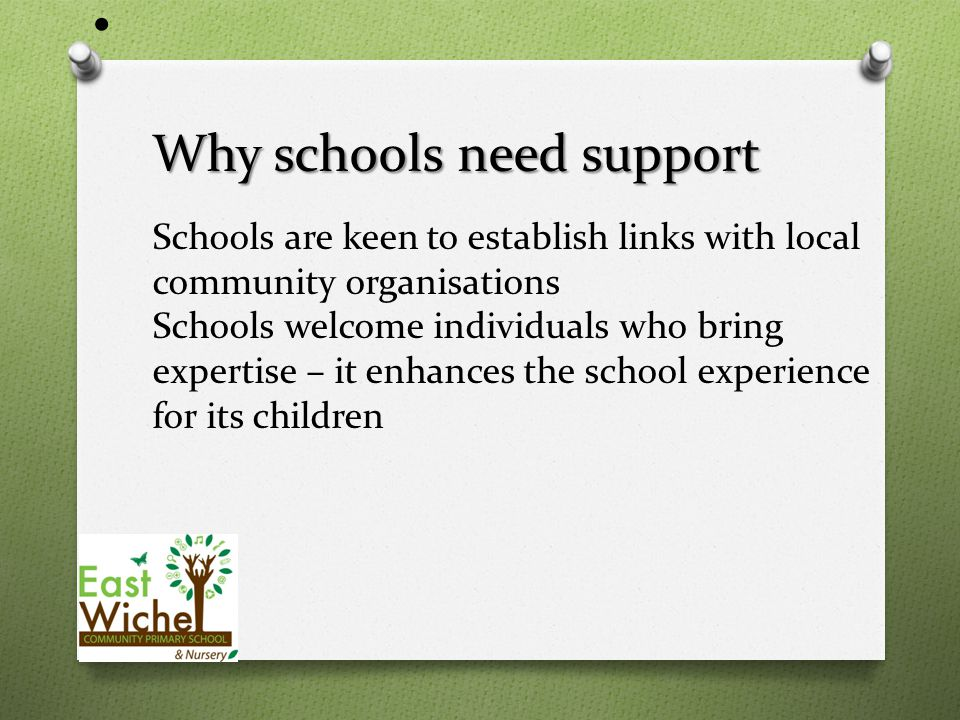 Why schools need support Why schools need support Schools are keen to establish links with local community organisations Schools welcome individuals who bring expertise – it enhances the school experience for its children