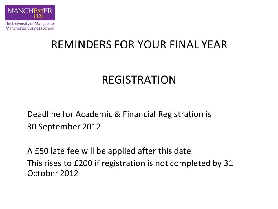 REMINDERS FOR YOUR FINAL YEAR REGISTRATION Deadline for Academic & Financial Registration is 30 September 2012 A £50 late fee will be applied after this date This rises to £200 if registration is not completed by 31 October 2012