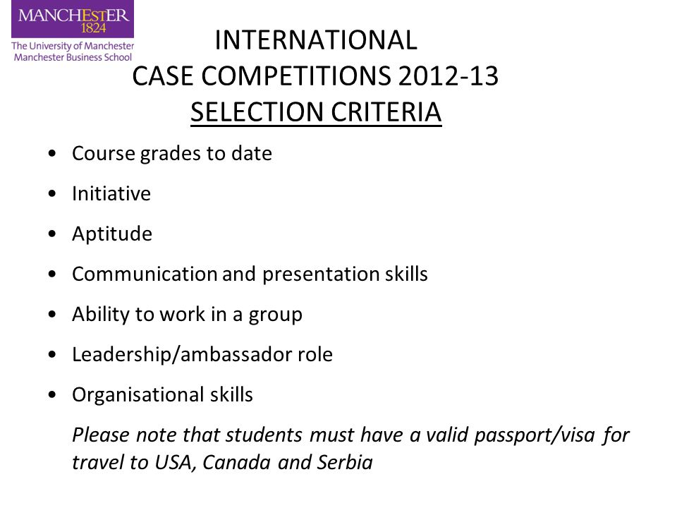 INTERNATIONAL CASE COMPETITIONS 2012-13 SELECTION CRITERIA Course grades to date Initiative Aptitude Communication and presentation skills Ability to work in a group Leadership/ambassador role Organisational skills Please note that students must have a valid passport/visa for travel to USA, Canada and Serbia