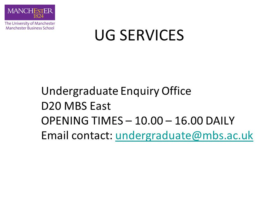 Undergraduate Enquiry Office D20 MBS East OPENING TIMES – 10.00 – 16.00 DAILY Email contact: undergraduate@mbs.ac.ukundergraduate@mbs.ac.uk UG SERVICES