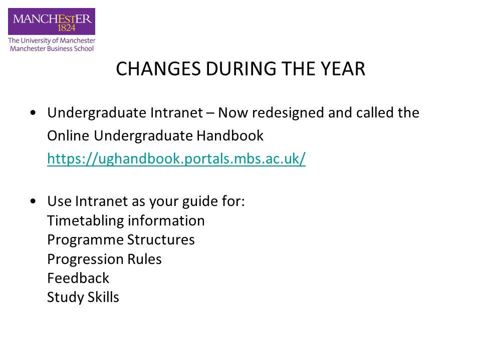 CHANGES DURING THE YEAR Undergraduate Intranet – Now redesigned and called the Online Undergraduate Handbook https://ughandbook.portals.mbs.ac.uk/ Use Intranet as your guide for: Timetabling information Programme Structures Progression Rules Feedback Study Skills