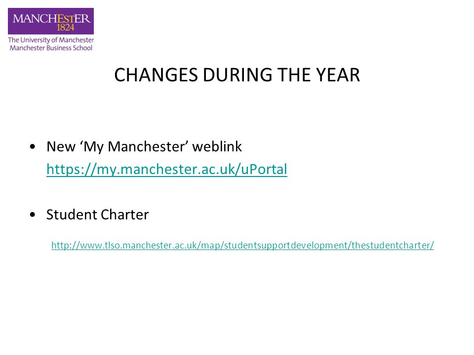 CHANGES DURING THE YEAR New 'My Manchester' weblink https://my.manchester.ac.uk/uPortal Student Charter http://www.tlso.manchester.ac.uk/map/studentsupportdevelopment/thestudentcharter/