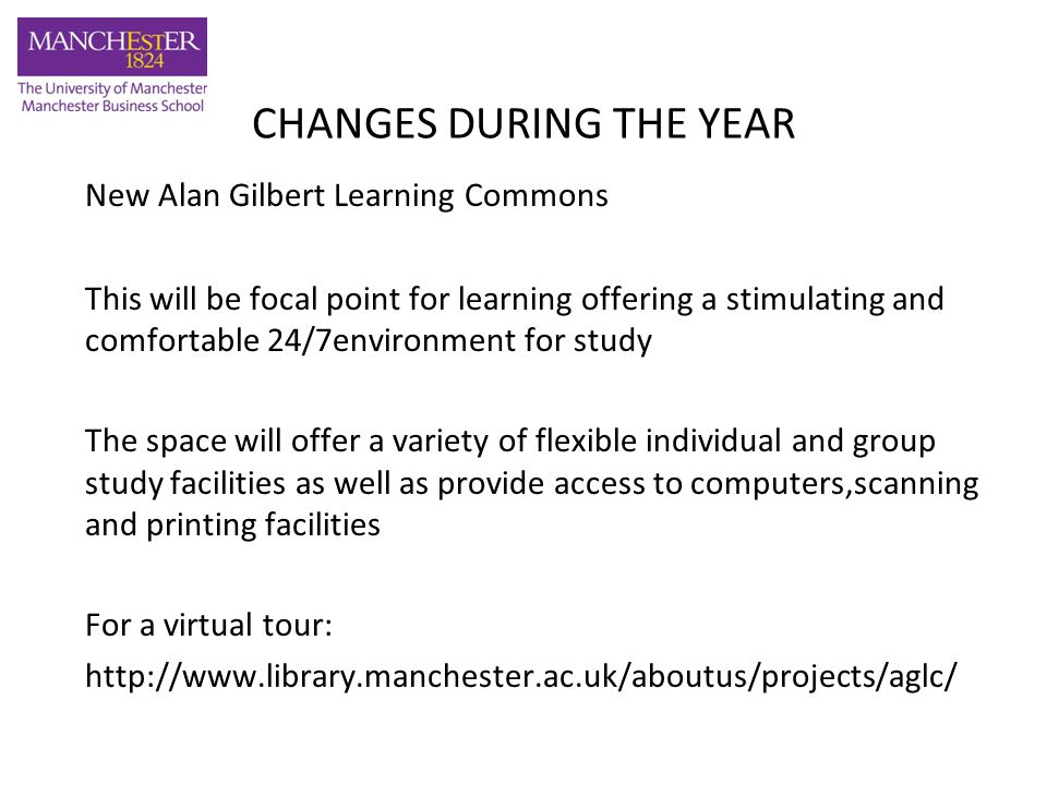 CHANGES DURING THE YEAR New Alan Gilbert Learning Commons This will be focal point for learning offering a stimulating and comfortable 24/7environment for study The space will offer a variety of flexible individual and group study facilities as well as provide access to computers,scanning and printing facilities For a virtual tour: http://www.library.manchester.ac.uk/aboutus/projects/aglc/