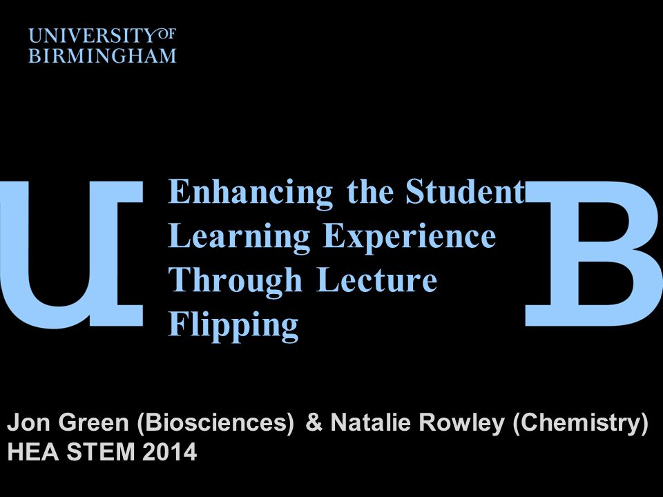Enhancing the Student Learning Experience Through Lecture Flipping Jon Green (Biosciences) & Natalie Rowley (Chemistry) HEA STEM 2014
