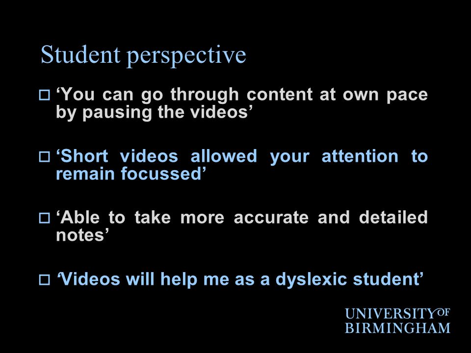Student perspective  'You can go through content at own pace by pausing the videos'  'Short videos allowed your attention to remain focussed'  'Able to take more accurate and detailed notes'  'Videos will help me as a dyslexic student'