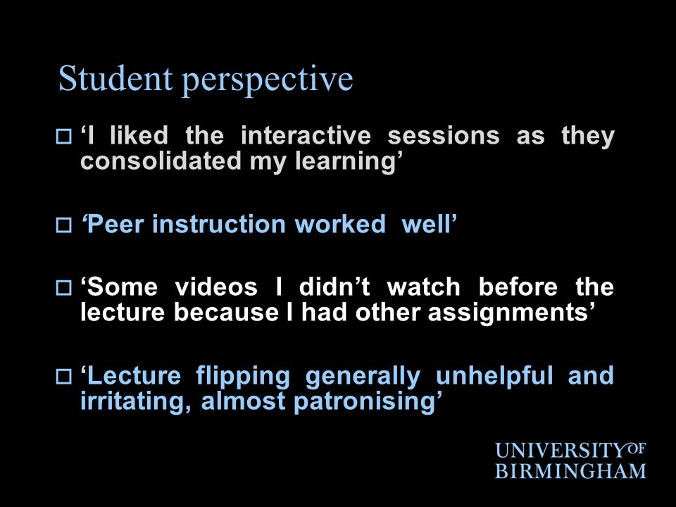 Student perspective  'I liked the interactive sessions as they consolidated my learning'  'Peer instruction worked well'  'Some videos I didn't watch before the lecture because I had other assignments'  'Lecture flipping generally unhelpful and irritating, almost patronising'