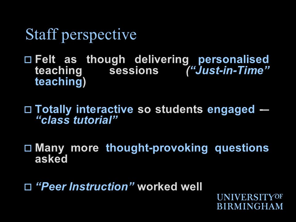 Staff perspective  Felt as though delivering personalised teaching sessions ( Just-in-Time teaching)  Totally interactive so students engaged -– class tutorial  Many more thought-provoking questions asked  Peer Instruction worked well