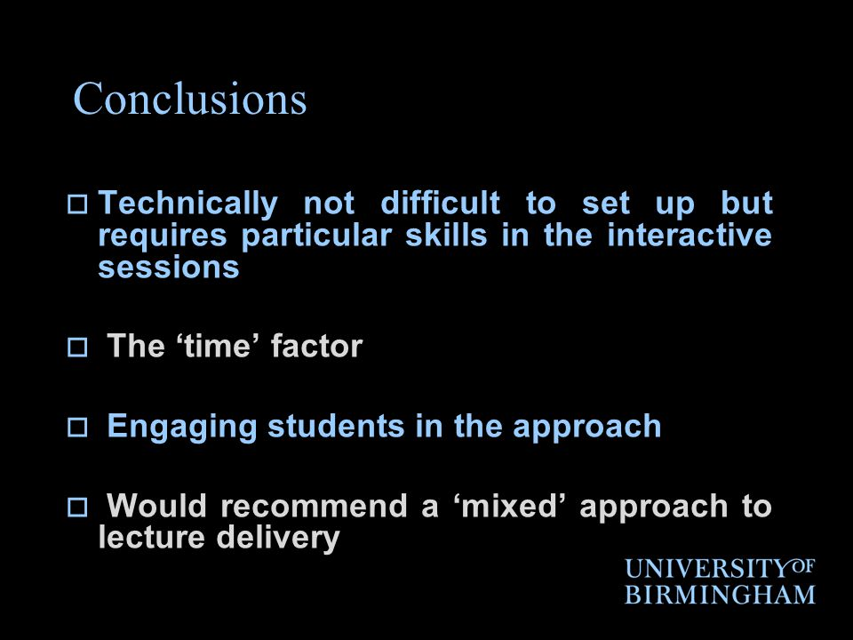 Conclusions  Technically not difficult to set up but requires particular skills in the interactive sessions  The 'time' factor  Engaging students in the approach  Would recommend a 'mixed' approach to lecture delivery