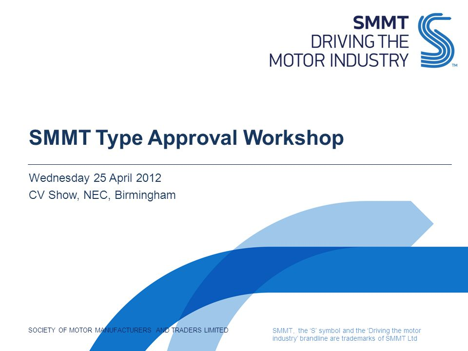 SOCIETY OF MOTOR MANUFACTURERS AND TRADERS LIMITED SMMT, the 'S' symbol and the 'Driving the motor industry' brandline are trademarks of SMMT Ltd SMMT Type Approval Workshop Wednesday 25 April 2012 CV Show, NEC, Birmingham