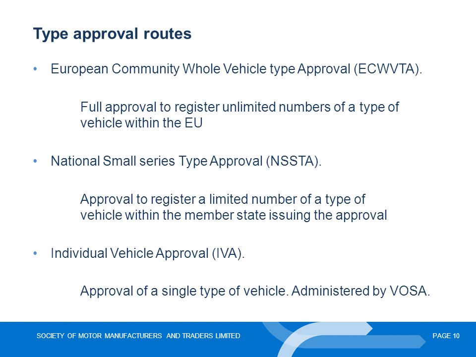 SOCIETY OF MOTOR MANUFACTURERS AND TRADERS LIMITEDPAGE 10 Type approval routes European Community Whole Vehicle type Approval (ECWVTA).