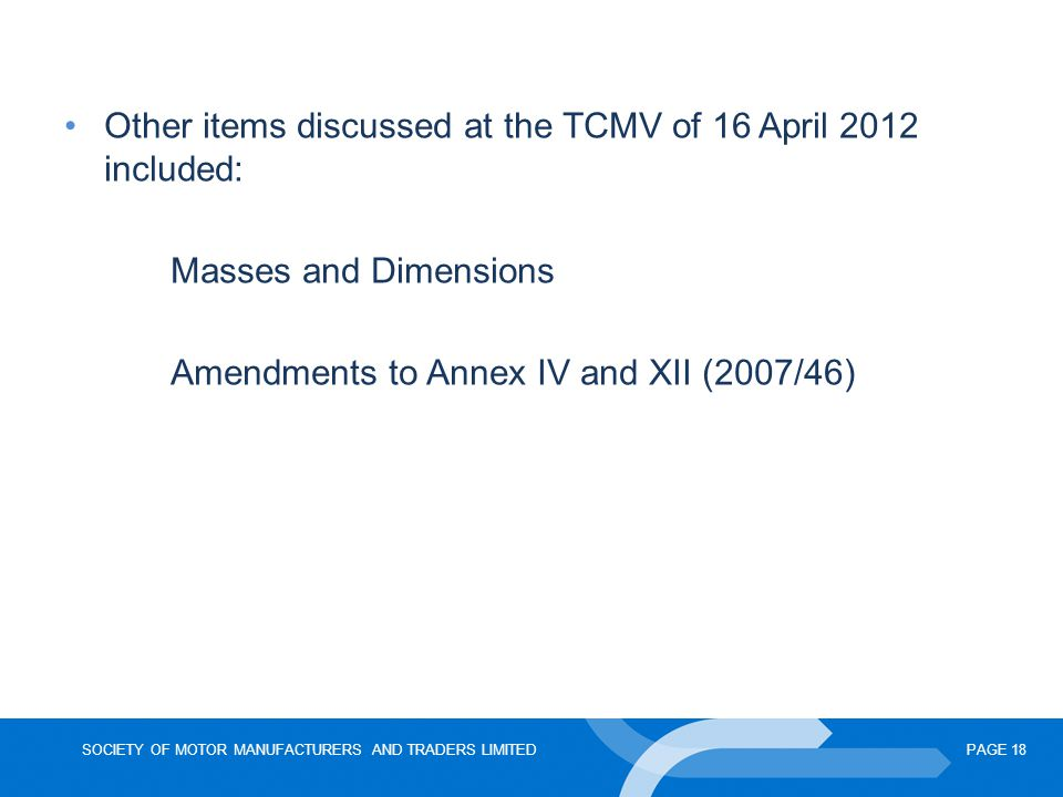 SOCIETY OF MOTOR MANUFACTURERS AND TRADERS LIMITEDPAGE 18 Other items discussed at the TCMV of 16 April 2012 included: Masses and Dimensions Amendments to Annex IV and XII (2007/46)