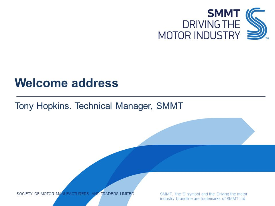 SOCIETY OF MOTOR MANUFACTURERS AND TRADERS LIMITED SMMT, the 'S' symbol and the 'Driving the motor industry' brandline are trademarks of SMMT Ltd Welcome address Tony Hopkins.