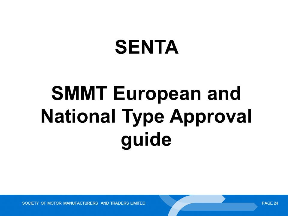 SOCIETY OF MOTOR MANUFACTURERS AND TRADERS LIMITEDPAGE 24 SENTA SMMT European and National Type Approval guide