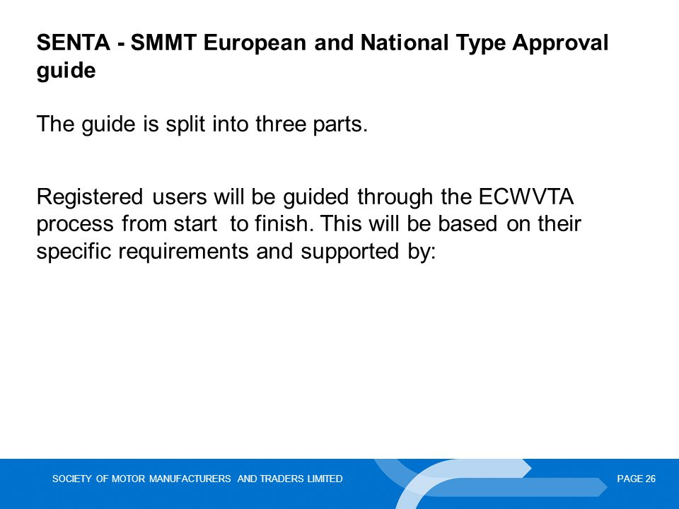 SOCIETY OF MOTOR MANUFACTURERS AND TRADERS LIMITEDPAGE 26 SENTA - SMMT European and National Type Approval guide The guide is split into three parts.