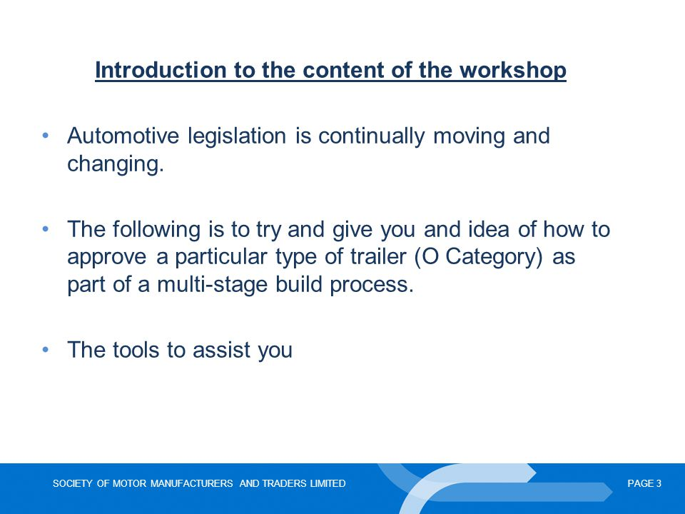 SOCIETY OF MOTOR MANUFACTURERS AND TRADERS LIMITEDPAGE 3 Introduction to the content of the workshop Automotive legislation is continually moving and changing.