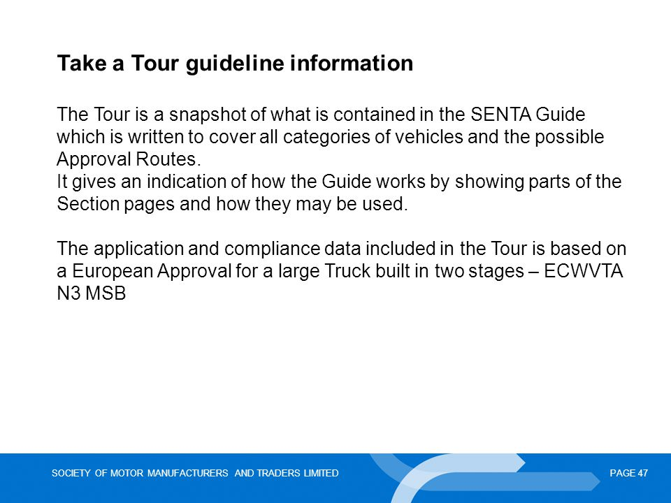 SOCIETY OF MOTOR MANUFACTURERS AND TRADERS LIMITEDPAGE 47 Take a Tour guideline information The Tour is a snapshot of what is contained in the SENTA Guide which is written to cover all categories of vehicles and the possible Approval Routes.