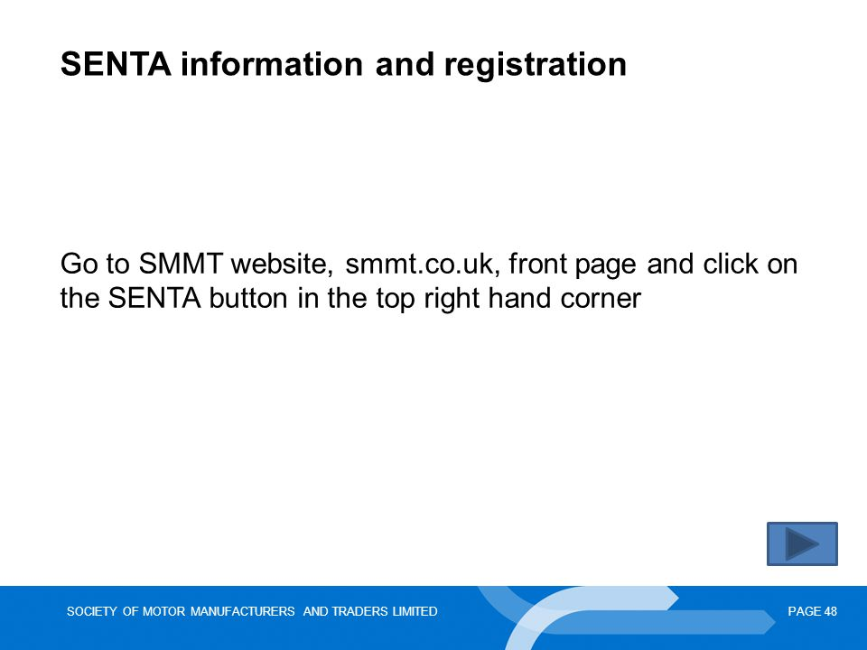 SOCIETY OF MOTOR MANUFACTURERS AND TRADERS LIMITEDPAGE 48 SENTA information and registration Go to SMMT website, smmt.co.uk, front page and click on the SENTA button in the top right hand corner