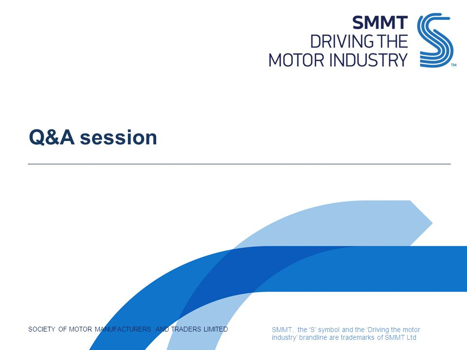 SOCIETY OF MOTOR MANUFACTURERS AND TRADERS LIMITED SMMT, the 'S' symbol and the 'Driving the motor industry' brandline are trademarks of SMMT Ltd Q&A session