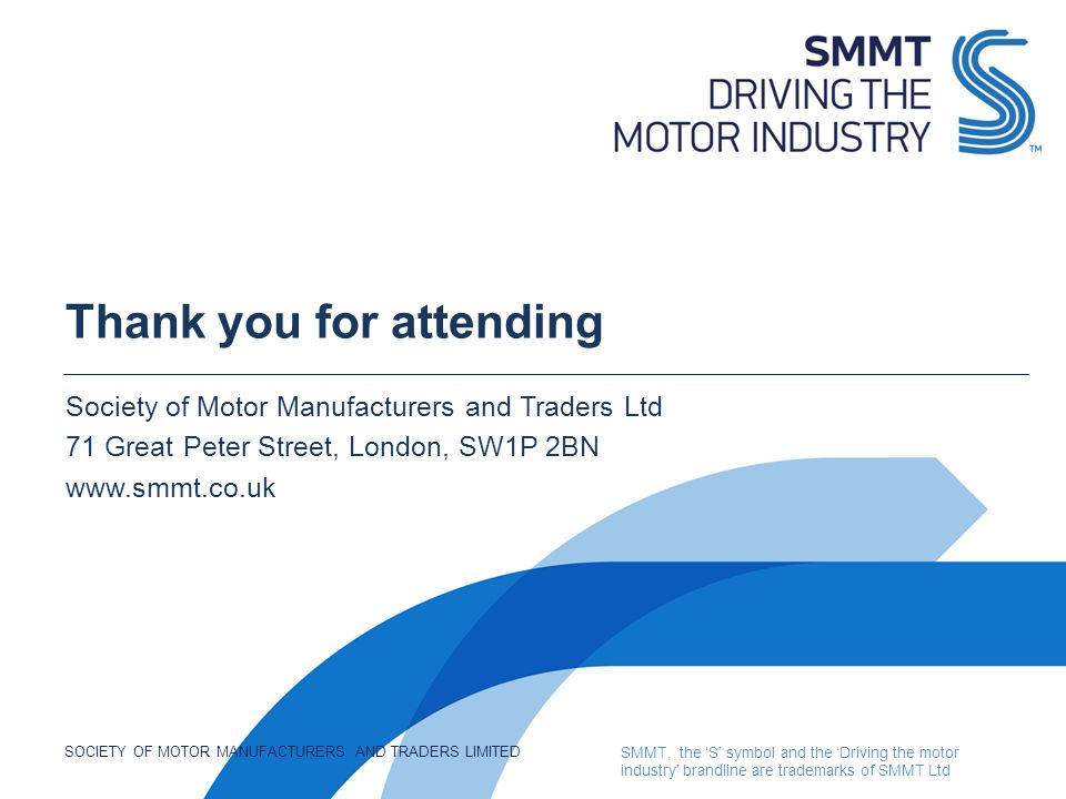 SOCIETY OF MOTOR MANUFACTURERS AND TRADERS LIMITED SMMT, the 'S' symbol and the 'Driving the motor industry' brandline are trademarks of SMMT Ltd Thank you for attending Society of Motor Manufacturers and Traders Ltd 71 Great Peter Street, London, SW1P 2BN www.smmt.co.uk