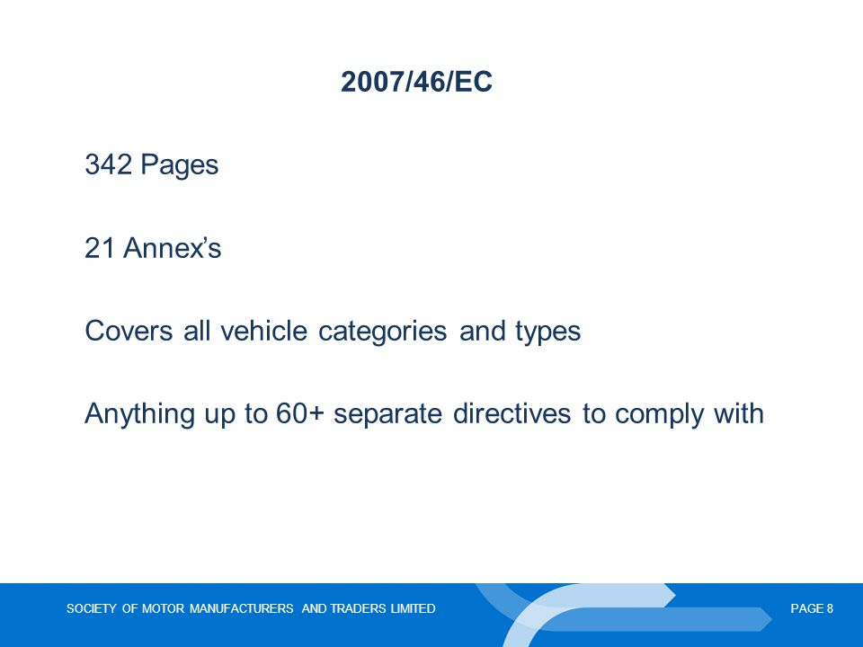 SOCIETY OF MOTOR MANUFACTURERS AND TRADERS LIMITEDPAGE 8 2007/46/EC 342 Pages 21 Annex's Covers all vehicle categories and types Anything up to 60+ separate directives to comply with