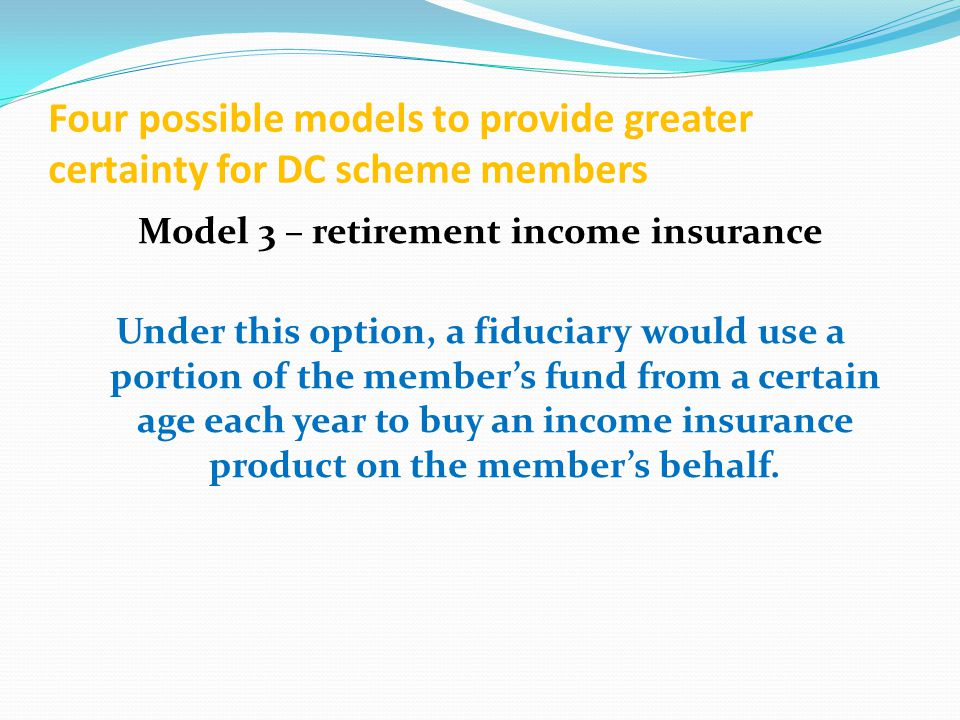 Four possible models to provide greater certainty for DC scheme members Model 3 – retirement income insurance Under this option, a fiduciary would use a portion of the member's fund from a certain age each year to buy an income insurance product on the member's behalf.