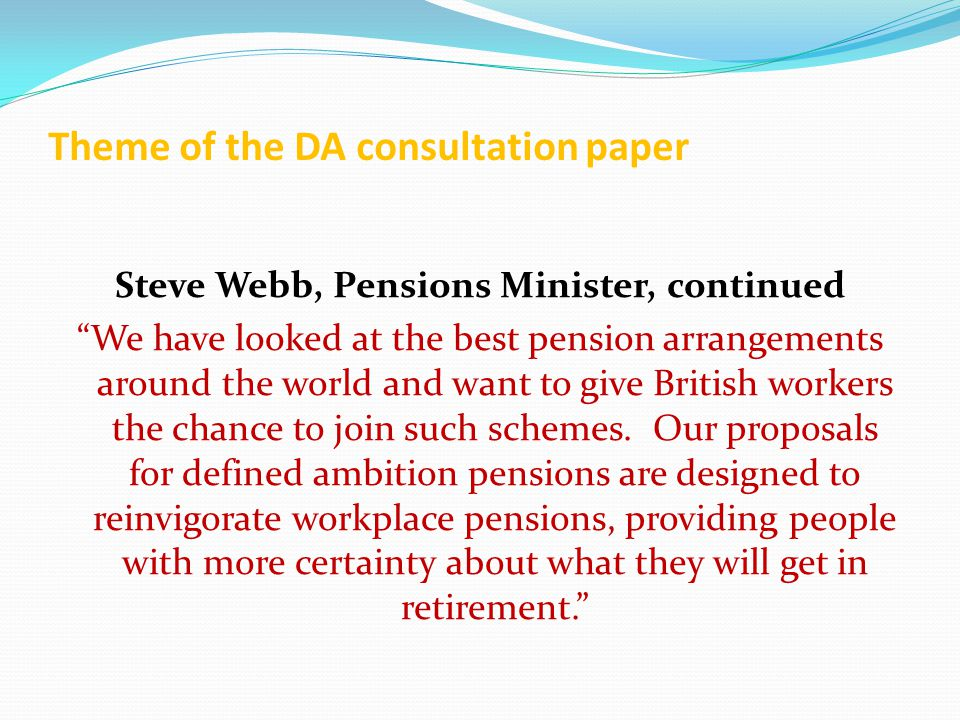 Theme of the DA consultation paper Steve Webb, Pensions Minister, continued We have looked at the best pension arrangements around the world and want to give British workers the chance to join such schemes.