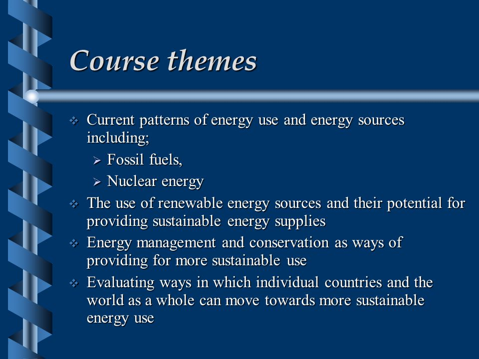 Course themes  Current patterns of energy use and energy sources including;  Fossil fuels,  Nuclear energy  The use of renewable energy sources and their potential for providing sustainable energy supplies  Energy management and conservation as ways of providing for more sustainable use  Evaluating ways in which individual countries and the world as a whole can move towards more sustainable energy use