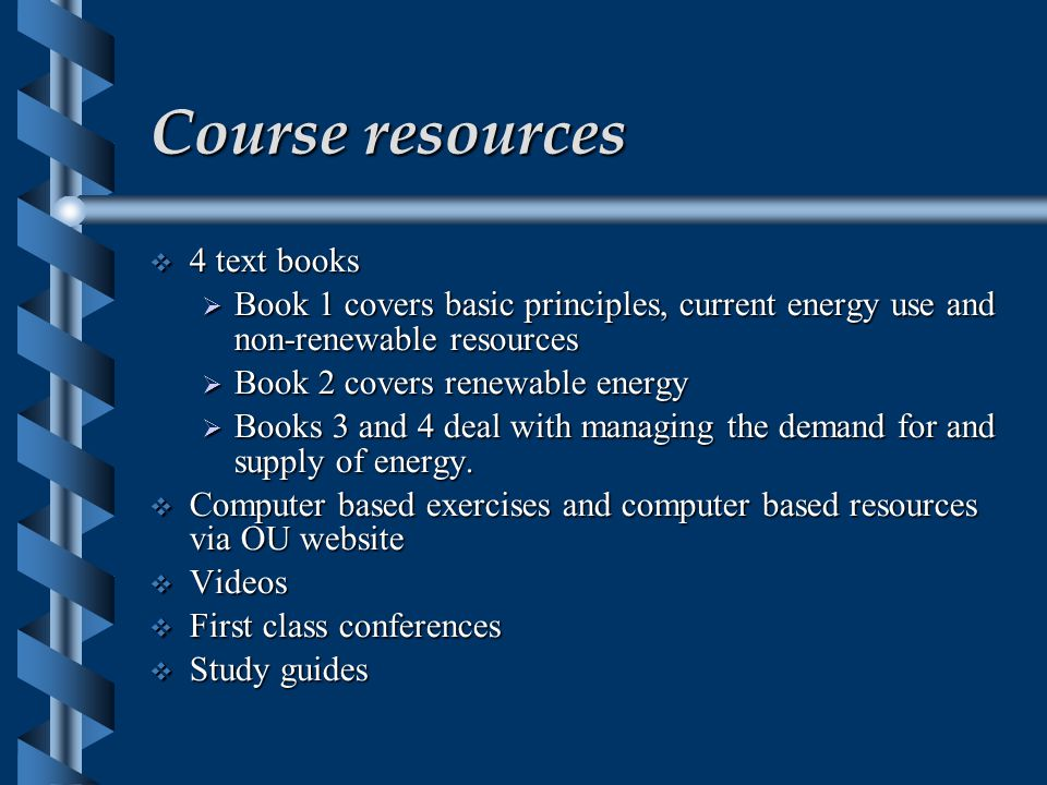 Course resources  4 text books  Book 1 covers basic principles, current energy use and non-renewable resources  Book 2 covers renewable energy  Books 3 and 4 deal with managing the demand for and supply of energy.