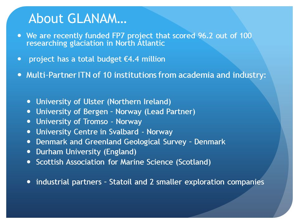 About GLANAM… We are recently funded FP7 project that scored 96.2 out of 100 researching glaciation in North Atlantic project has a total budget €4.4 million Multi-Partner ITN of 10 institutions from academia and industry: University of Ulster (Northern Ireland) University of Bergen – Norway (Lead Partner) University of Tromso - Norway University Centre in Svalbard - Norway Denmark and Greenland Geological Survey – Denmark Durham University (England) Scottish Association for Marine Science (Scotland) industrial partners – Statoil and 2 smaller exploration companies