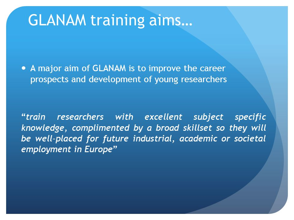 GLANAM training aims… A major aim of GLANAM is to improve the career prospects and development of young researchers train researchers with excellent subject specific knowledge, complimented by a broad skillset so they will be well-placed for future industrial, academic or societal employment in Europe