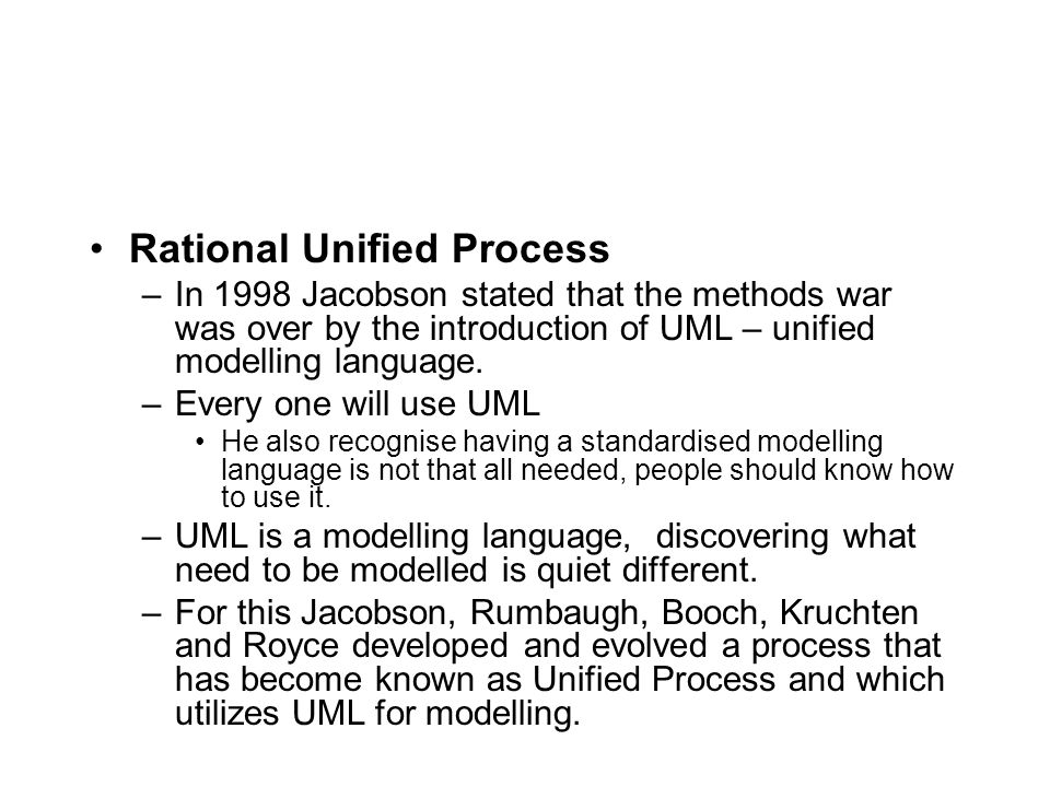 Rational Unified Process –In 1998 Jacobson stated that the methods war was over by the introduction of UML – unified modelling language.